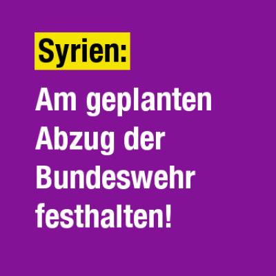 PM der Kampagne Macht Frieden.: Am Abzug der Bundeswehr aus Syrien festhalten!